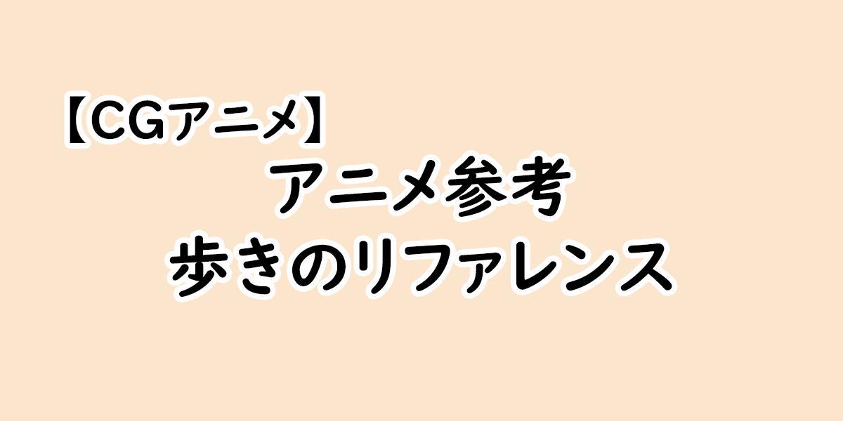 【アニメ参考】実写、作画から見る歩きのリファレンス